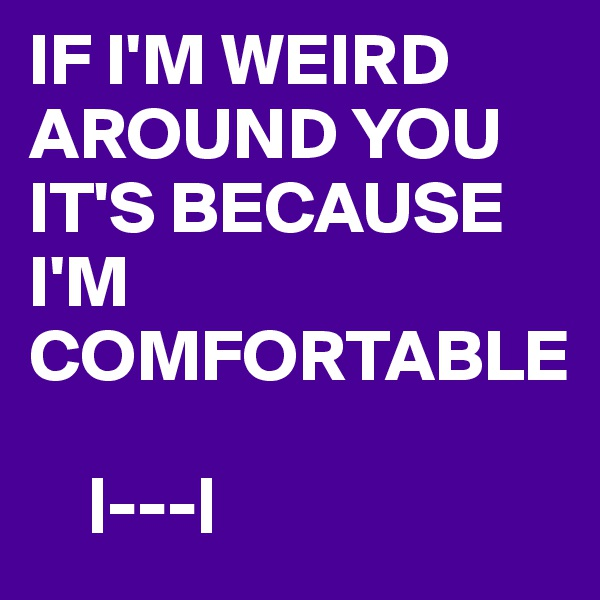 IF I'M WEIRD AROUND YOU IT'S BECAUSE I'M COMFORTABLE         |---|