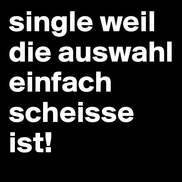 single weil die auswahl einfach scheisse ist!