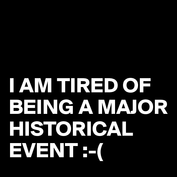 I AM TIRED OF BEING A MAJOR HISTORICAL EVENT :-(