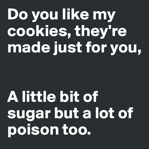 Do you like my cookies, they're made just for you,   A little bit of sugar but a lot of poison too.