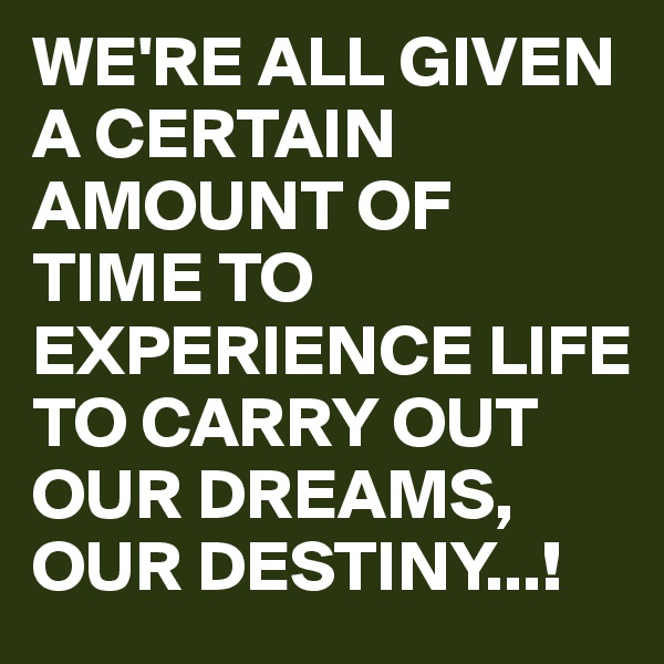 WE'RE ALL GIVEN A CERTAIN AMOUNT OF TIME TO EXPERIENCE LIFE TO CARRY OUT OUR DREAMS, OUR DESTINY...!