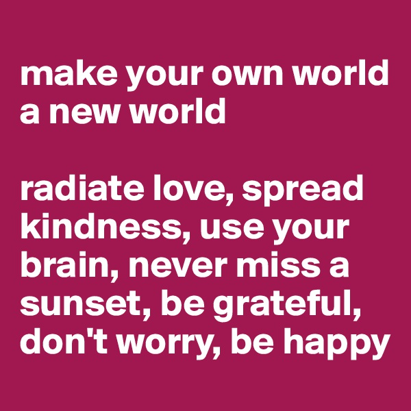 make your own world a new world  radiate love, spread kindness, use your brain, never miss a sunset, be grateful, don't worry, be happy