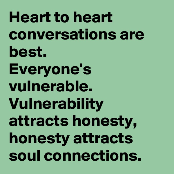 Heart to heart conversations are best. Everyone's vulnerable. Vulnerability attracts honesty, honesty attracts soul connections.