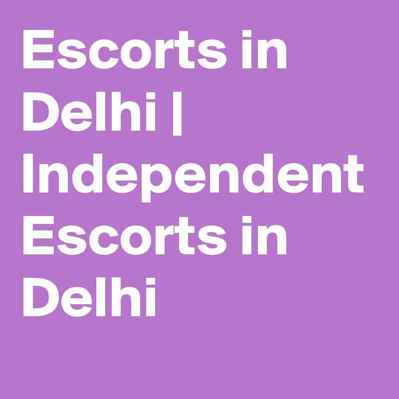 Escorts in Delhi   Independent Escorts in Delhi