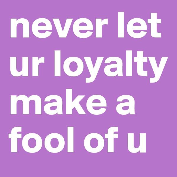 never let ur loyalty make a fool of u