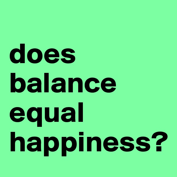 does balance equal happiness?