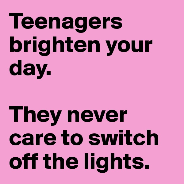 Teenagers brighten your day.   They never care to switch off the lights.