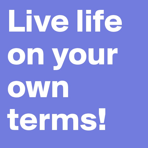 Live life on your own terms!