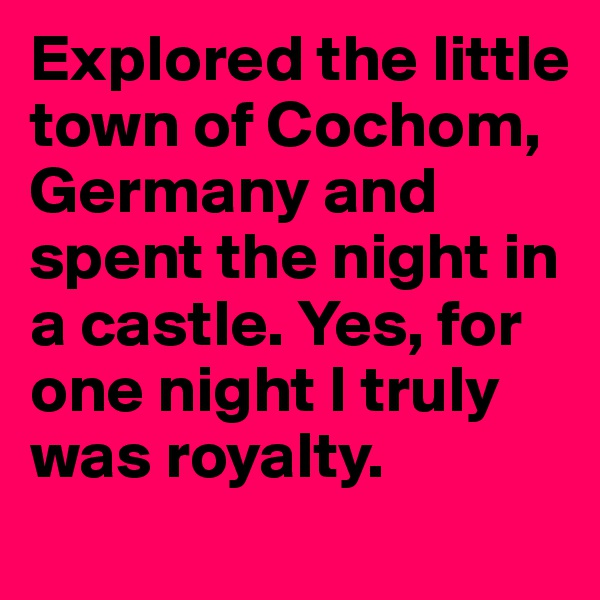 Explored the little town of Cochom, Germany and spent the night in a castle. Yes, for one night I truly was royalty.