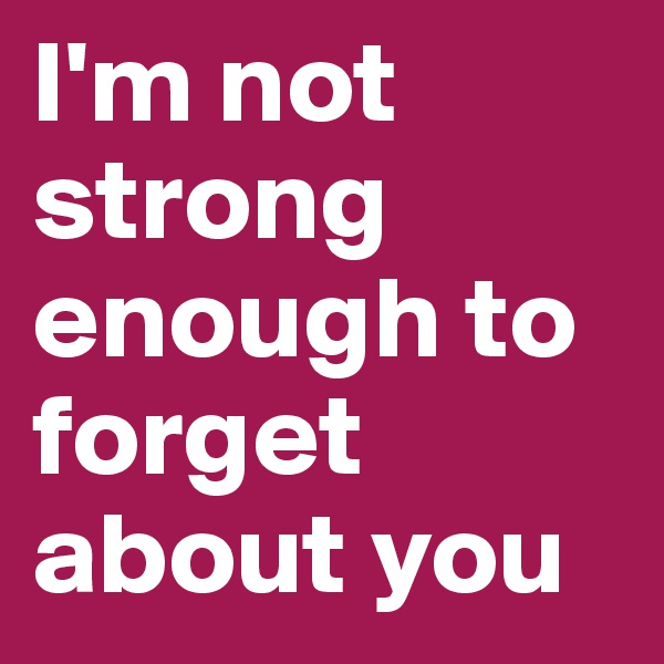 I'm not strong enough to forget about you