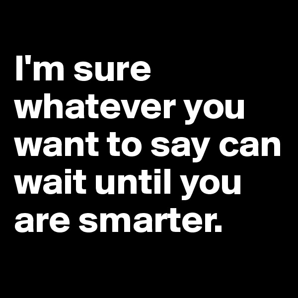 I'm sure whatever you want to say can wait until you are smarter.
