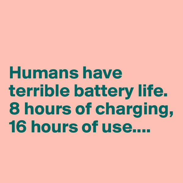 Humans have terrible battery life. 8 hours of charging, 16 hours of use....