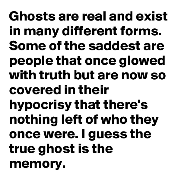 Ghosts are real and exist in many different forms. Some of the saddest are people that once glowed with truth but are now so covered in their hypocrisy that there's nothing left of who they once were. I guess the true ghost is the memory.