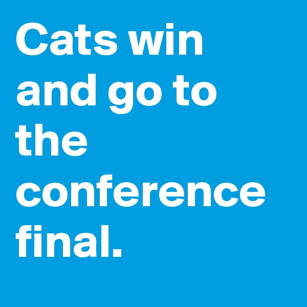 Cats win and go to the conference final.