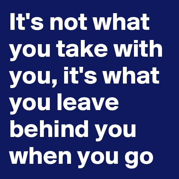 It's not what you take with you, it's what you leave behind you when you go
