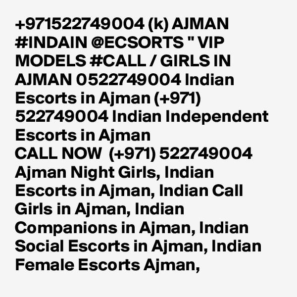 "+971522749004 (k) AJMAN #INDAIN @ECSORTS "" VIP MODELS #CALL / GIRLS IN AJMAN 0522749004 Indian Escorts in Ajman (+971) 522749004 Indian Independent Escorts in Ajman CALL NOW  (+971) 522749004 Ajman Night Girls, Indian Escorts in Ajman, Indian Call Girls in Ajman, Indian Companions in Ajman, Indian Social Escorts in Ajman, Indian Female Escorts Ajman,"