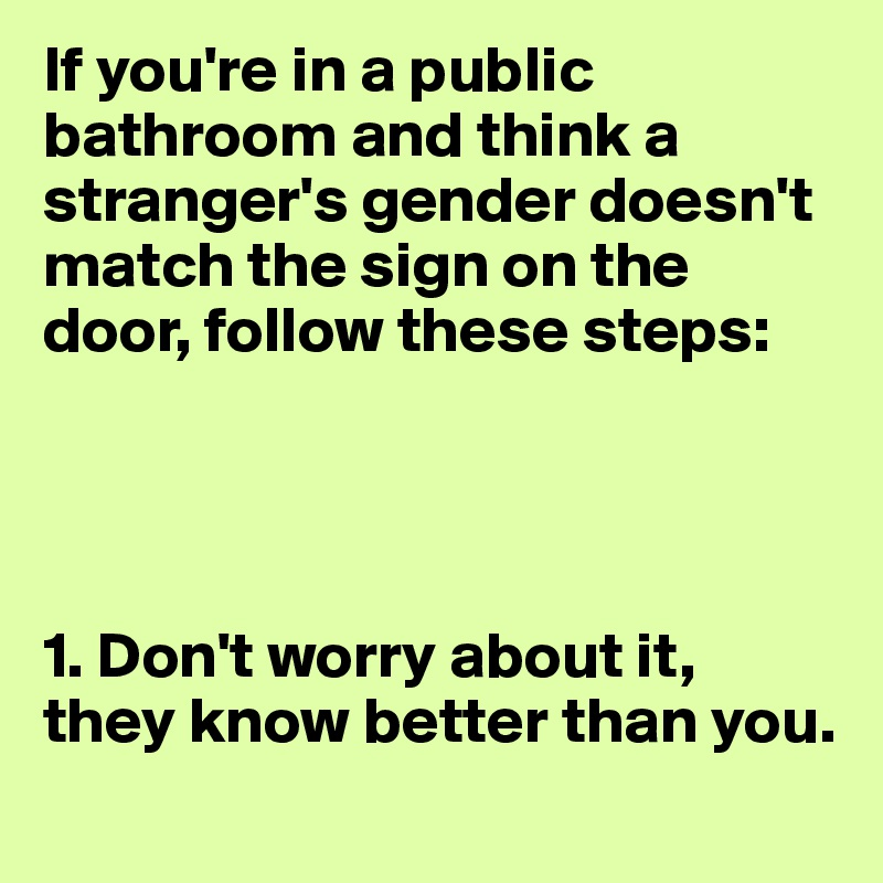 If you're in a public bathroom and think a stranger's gender doesn't match the sign on the door, follow these steps:     1. Don't worry about it, they know better than you.