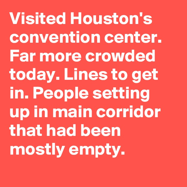 Visited Houston's convention center. Far more crowded today. Lines to get in. People setting up in main corridor that had been mostly empty.