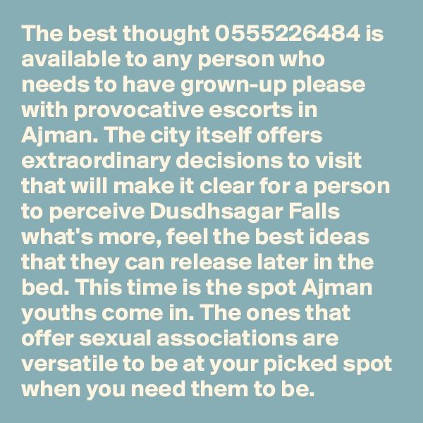 The best thought 0555226484 is available to any person who needs to have grown-up please with provocative escorts in Ajman. The city itself offers extraordinary decisions to visit that will make it clear for a person to perceive Dusdhsagar Falls what's more, feel the best ideas that they can release later in the bed. This time is the spot Ajman youths come in. The ones that offer sexual associations are versatile to be at your picked spot when you need them to be.