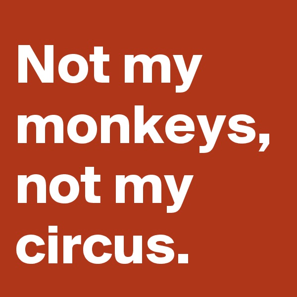 Not my monkeys, not my circus.