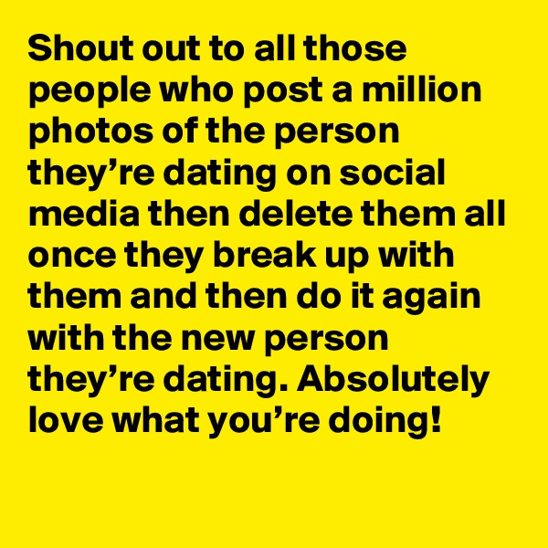 Shout out to all those people who post a million photos of the person they're dating on social media then delete them all once they break up with them and then do it again with the new person they're dating. Absolutely love what you're doing!