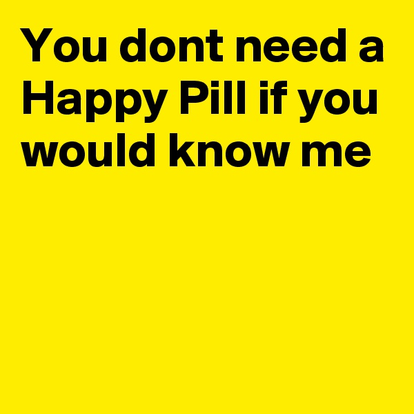 You dont need a Happy Pill if you would know me