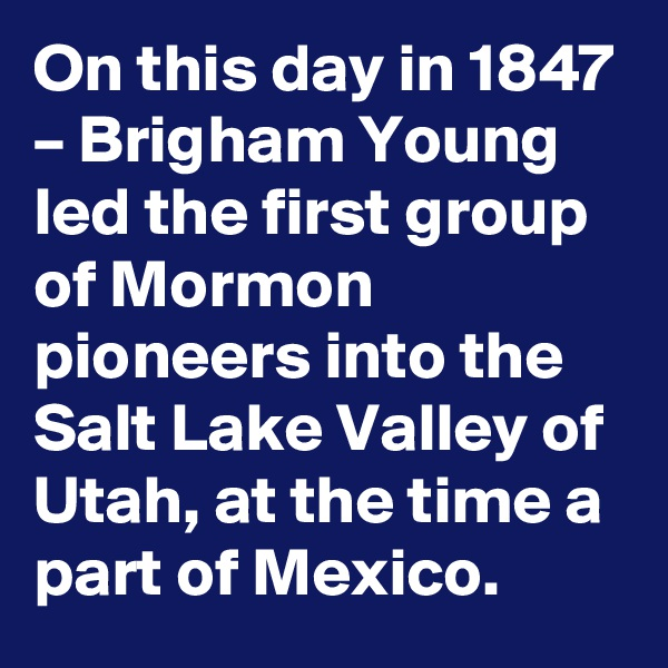 On this day in 1847 – Brigham Young led the first group of Mormon pioneers into the Salt Lake Valley of Utah, at the time a part of Mexico.