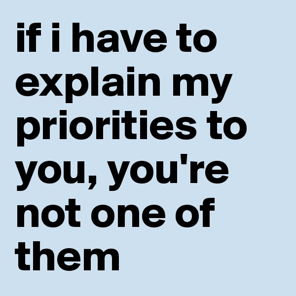 if i have to explain my priorities to you, you're not one of them