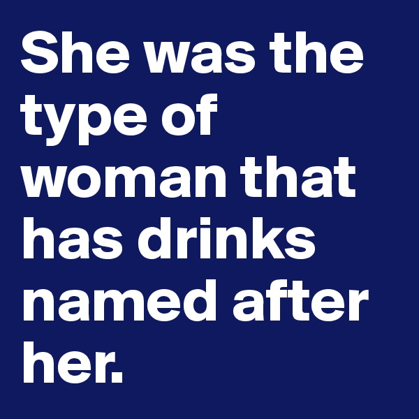 She was the type of woman that has drinks named after her.