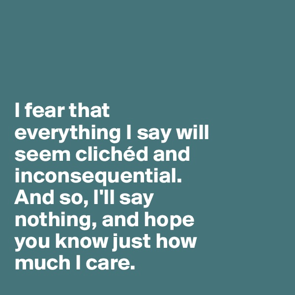 I fear that  everything I say will  seem clichéd and inconsequential.  And so, I'll say  nothing, and hope  you know just how  much I care.