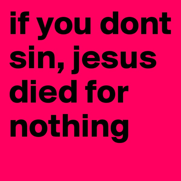 if you dont sin, jesus died for nothing