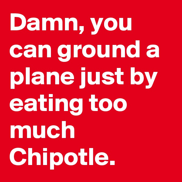 Damn, you can ground a plane just by eating too much Chipotle.