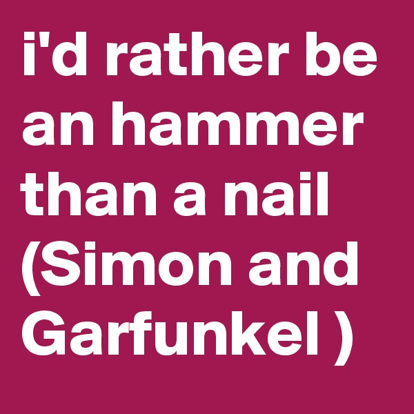 i'd rather be an hammer than a nail (Simon and Garfunkel )