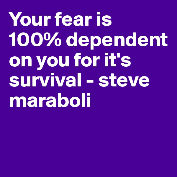Your fear is 100% dependent on you for it's survival - steve maraboli