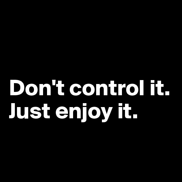 Don't control it. Just enjoy it.