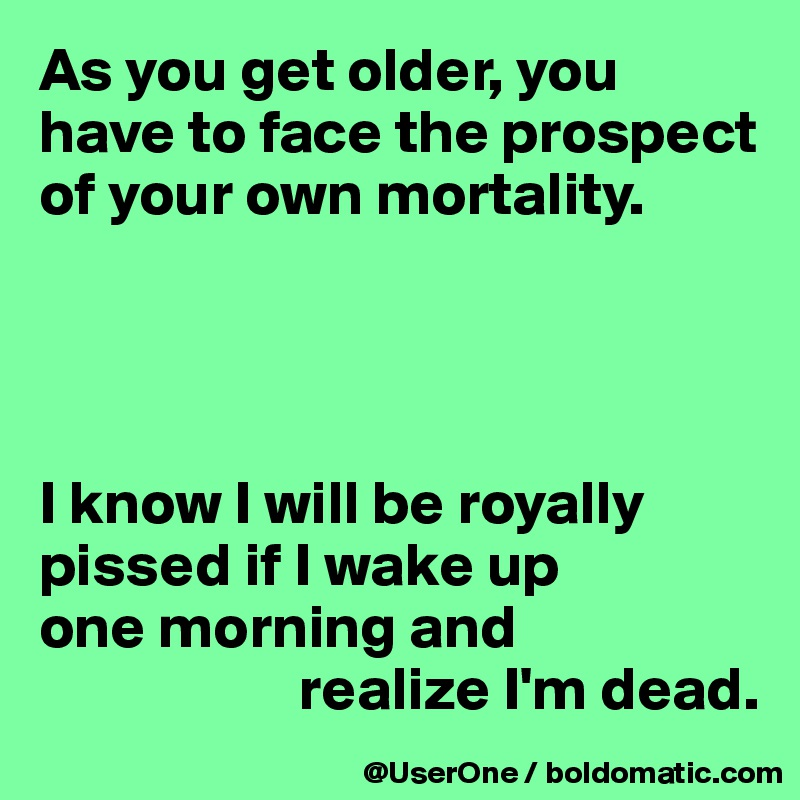As you get older, you have to face the prospect of your own mortality.     I know I will be royally pissed if I wake up one morning and                      realize I'm dead.