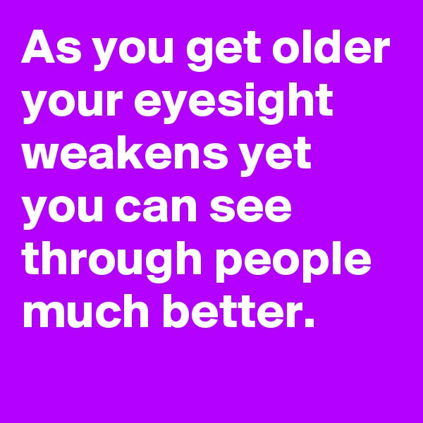 As you get older your eyesight weakens yet you can see through people much better.