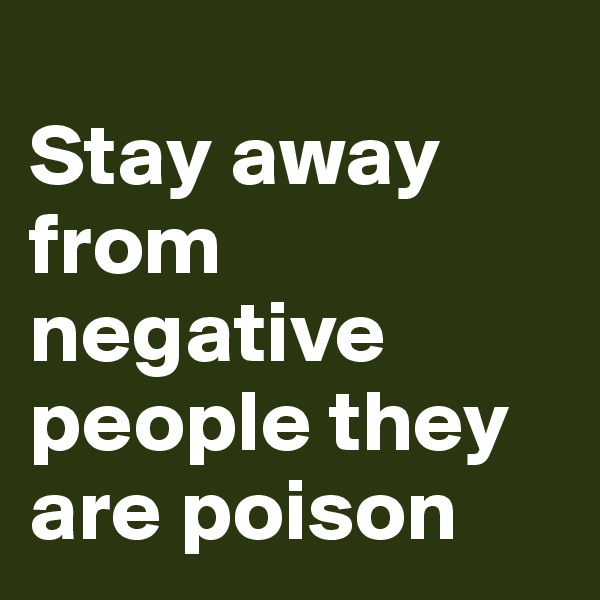 Stay away from negative people they are poison