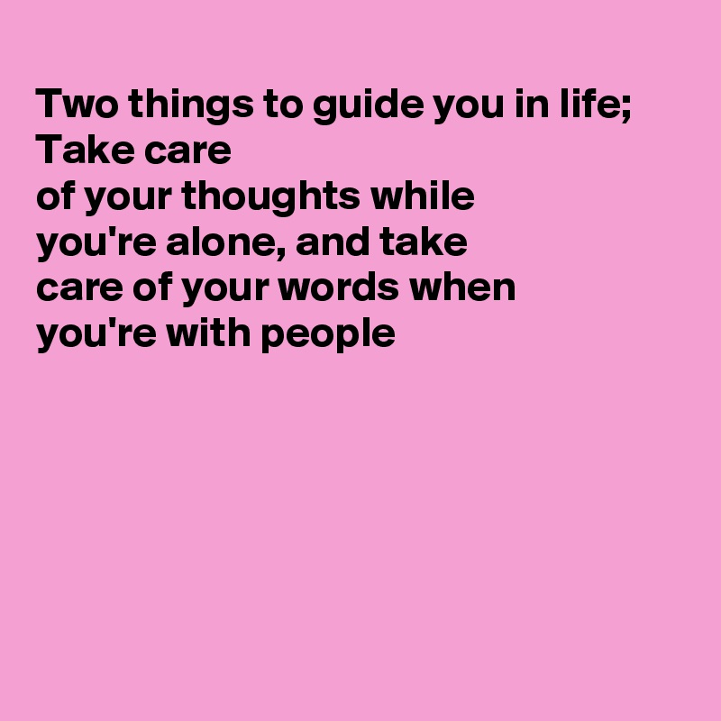 Two things to guide you in life; Take care of your thoughts while you're alone, and take  care of your words when you're with people