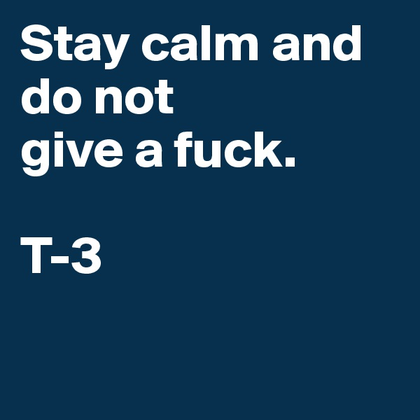Stay calm and do not give a fuck.   T-3