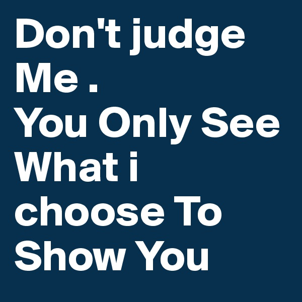 Don't judge Me .  You Only See What i choose To Show You
