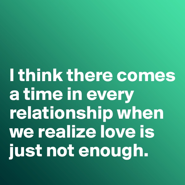 I think there comes a time in every relationship when we realize love is just not enough.