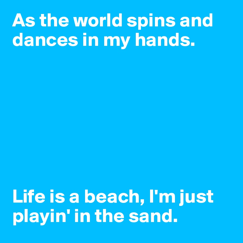 As the world spins and dances in my hands.        Life is a beach, I'm just playin' in the sand.