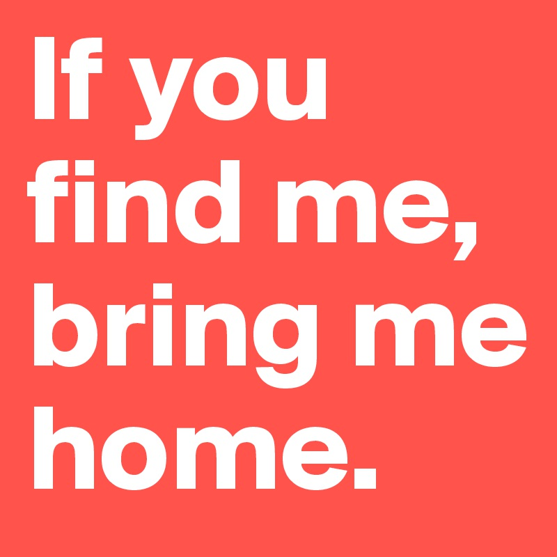 If you find me, bring me home.