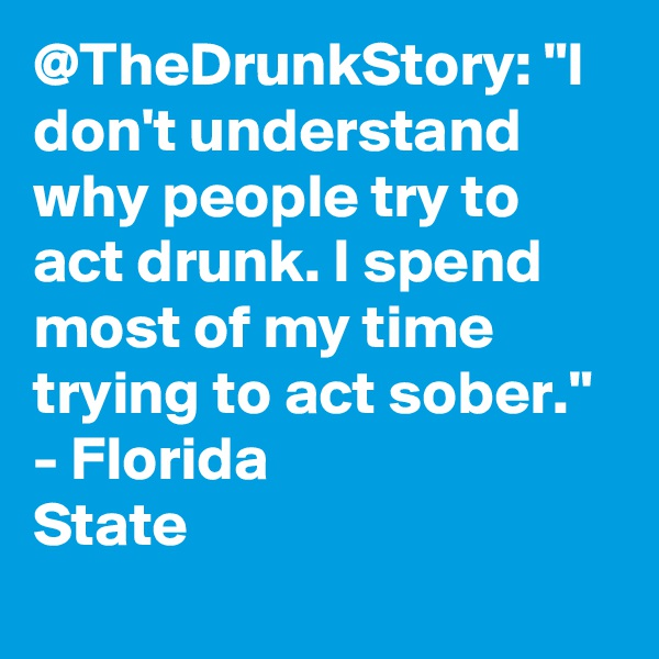 "@TheDrunkStory: ""I don't understand why people try to act drunk. I spend most of my time trying to act sober."" - Florida State"