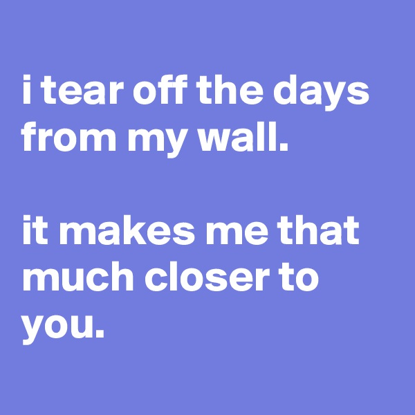 i tear off the days from my wall.  it makes me that much closer to you.