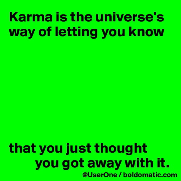 Karma is the universe's way of letting you know        that you just thought           you got away with it.