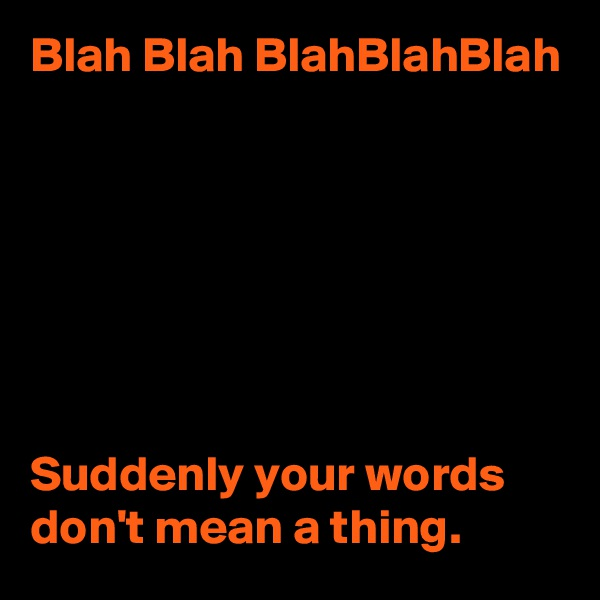 Blah Blah BlahBlahBlah        Suddenly your words don't mean a thing.