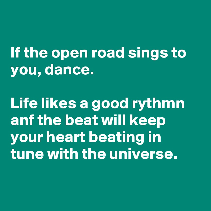 If the open road sings to you, dance.   Life likes a good rythmn anf the beat will keep your heart beating in tune with the universe.