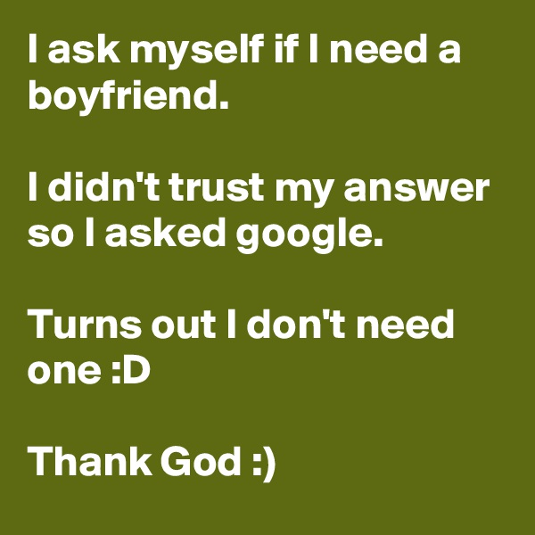 I ask myself if I need a boyfriend.  I didn't trust my answer so I asked google.  Turns out I don't need one :D  Thank God :)